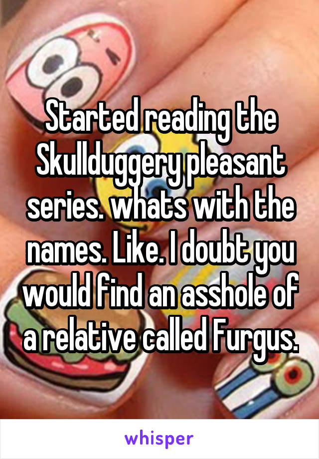 Started reading the Skullduggery pleasant series. whats with the names. Like. I doubt you would find an asshole of a relative called Furgus.