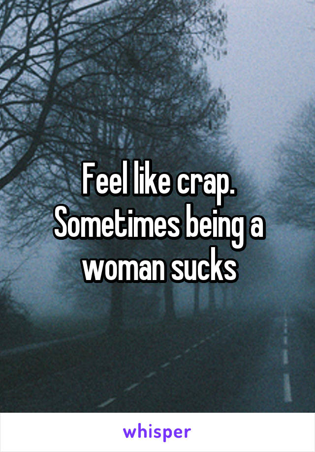 Feel like crap. Sometimes being a woman sucks
