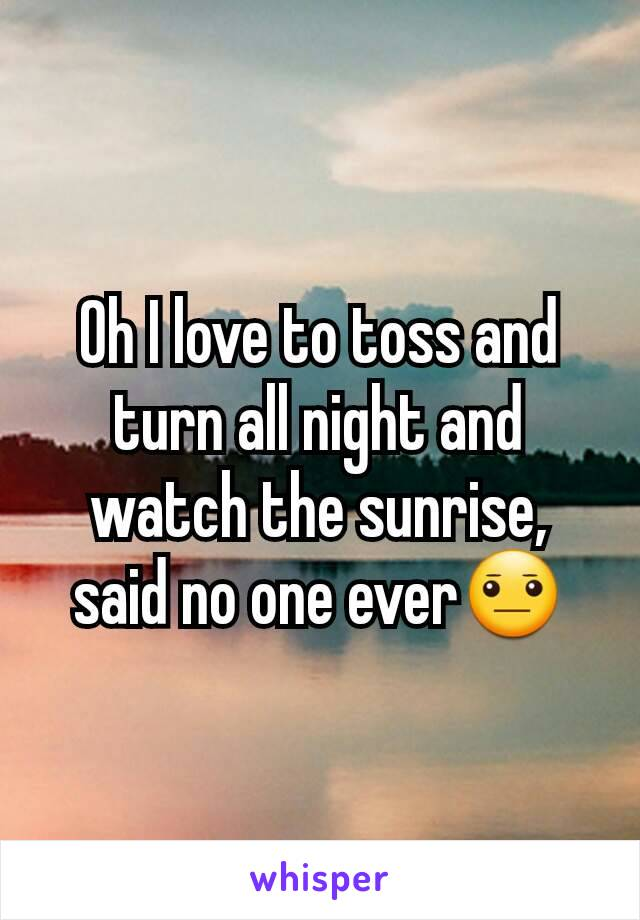 Oh I love to toss and turn all night and watch the sunrise, said no one ever😐