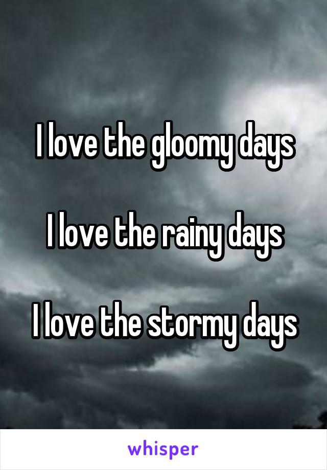 I love the gloomy days  I love the rainy days  I love the stormy days