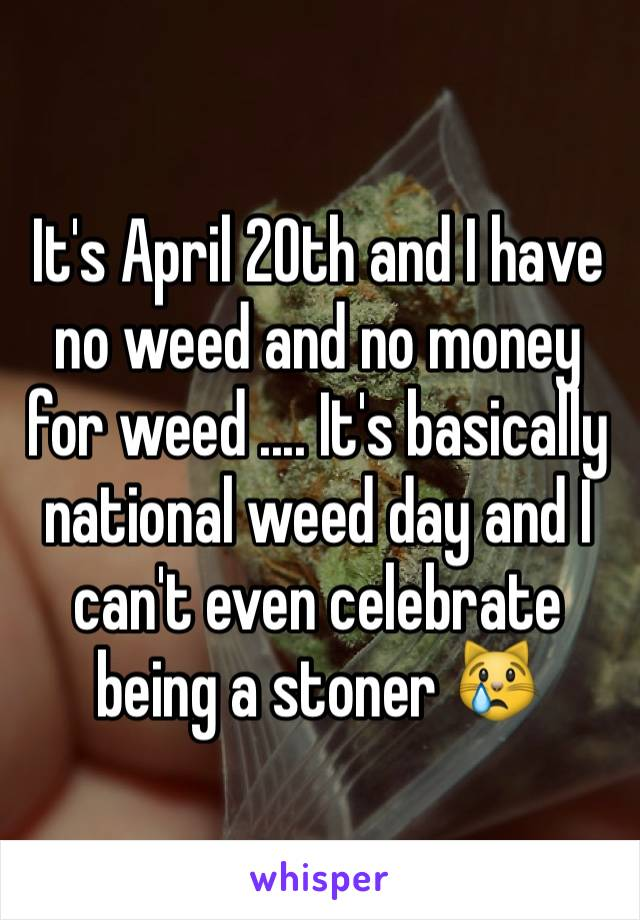 It's April 20th and I have no weed and no money for weed .... It's basically national weed day and I can't even celebrate being a stoner 😿