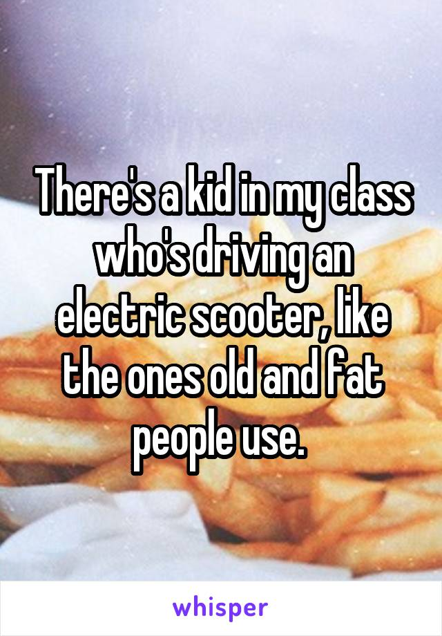 There's a kid in my class who's driving an electric scooter, like the ones old and fat people use.
