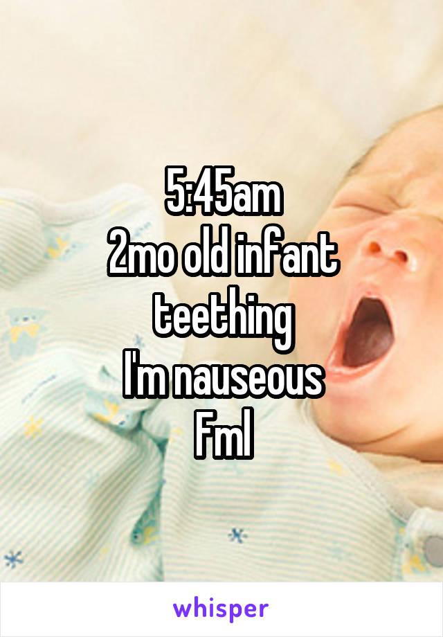 5:45am 2mo old infant teething I'm nauseous Fml