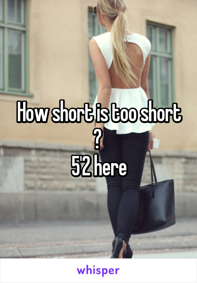 How short is too short ?  5'2 here