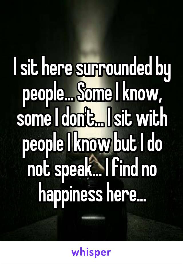 I sit here surrounded by people... Some I know, some I don't... I sit with people I know but I do not speak... I find no happiness here...