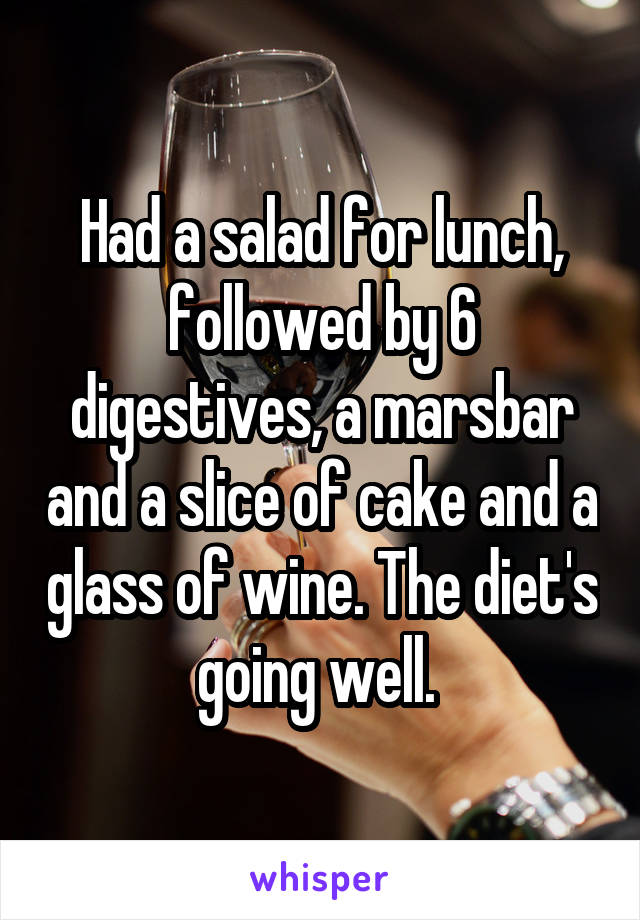 Had a salad for lunch, followed by 6 digestives, a marsbar and a slice of cake and a glass of wine. The diet's going well.