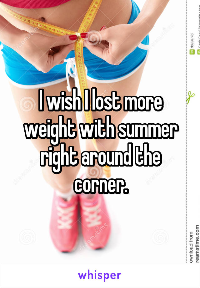 I wish I lost more weight with summer right around the corner.