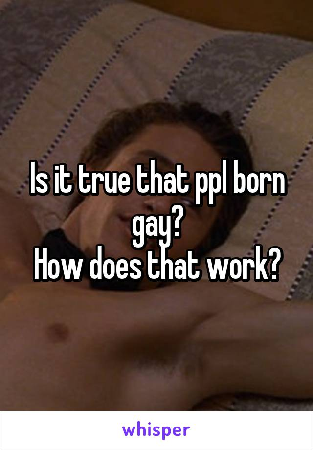Is it true that ppl born gay? How does that work?