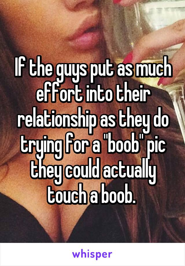 """If the guys put as much effort into their relationship as they do trying for a """"boob"""" pic they could actually touch a boob."""