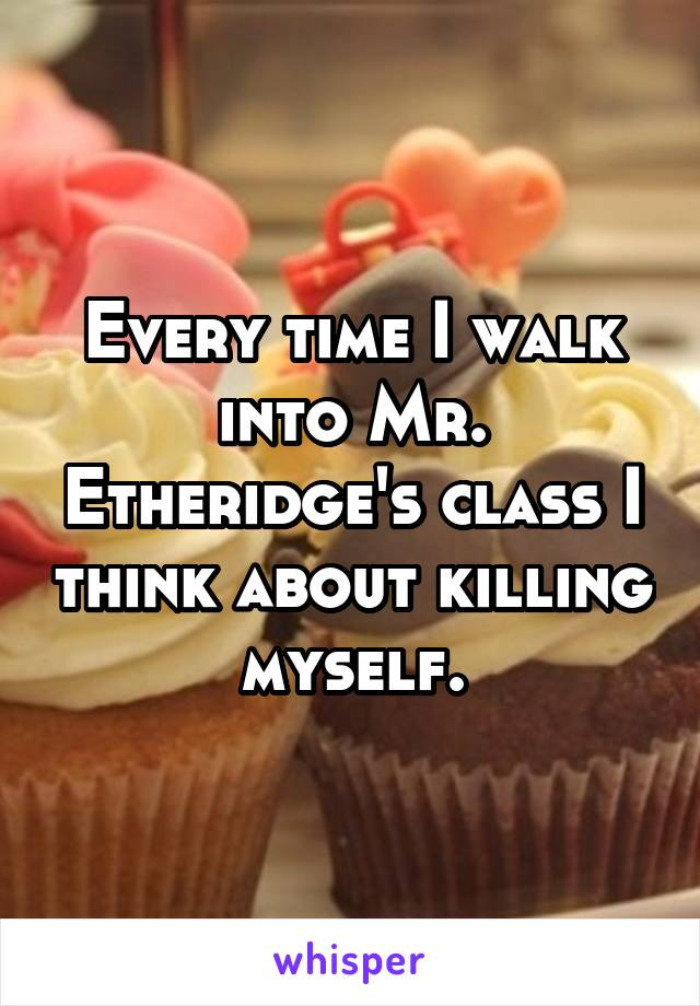 Every time I walk into Mr. Etheridge's class I think about killing myself.