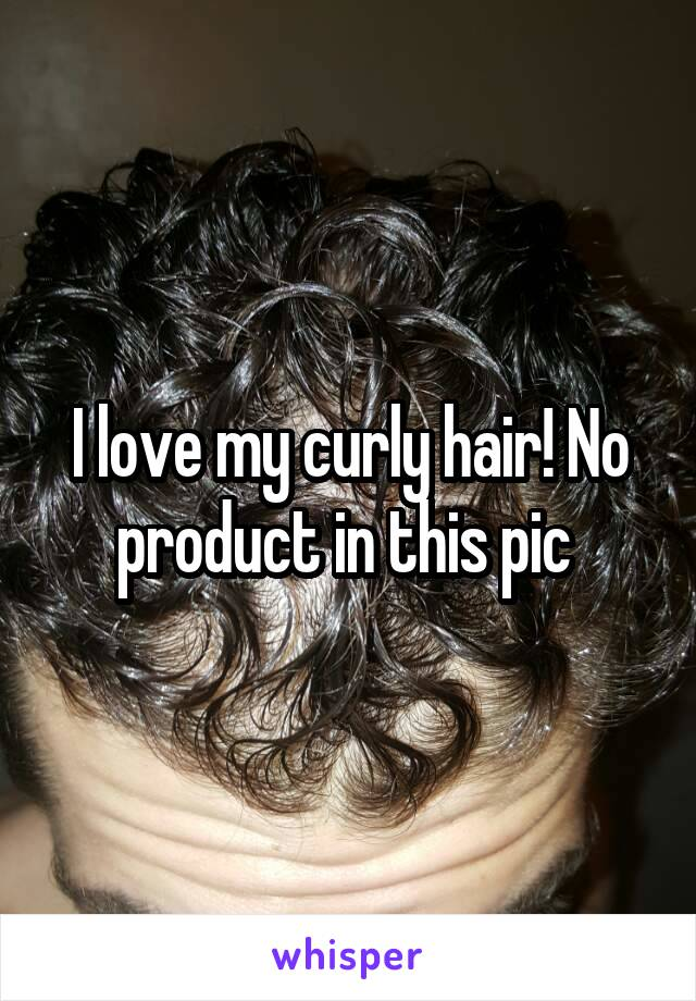 I love my curly hair! No product in this pic