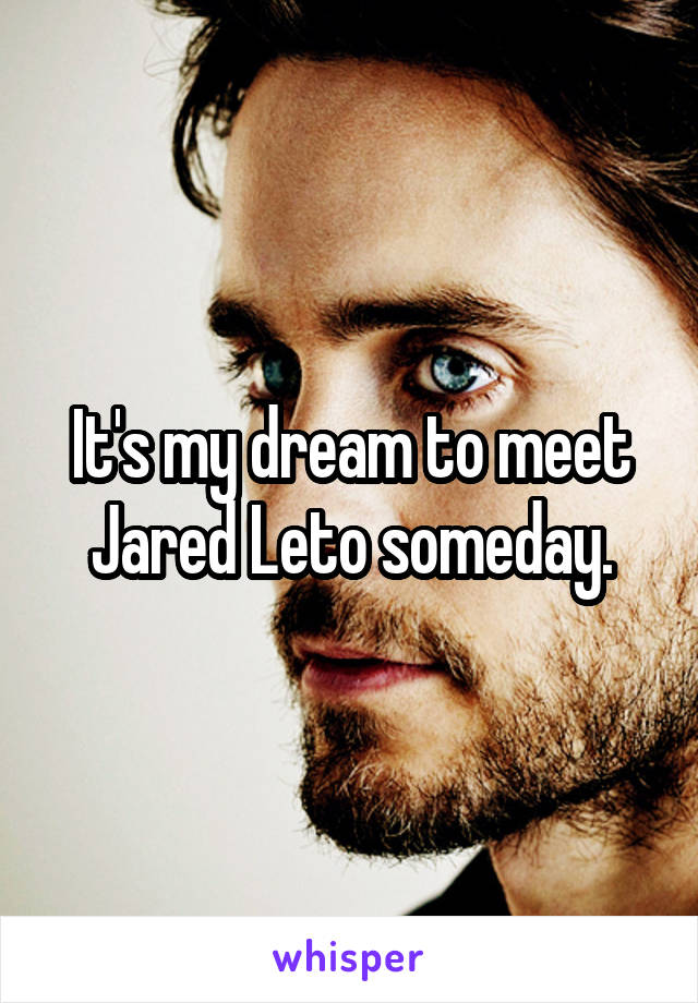 It's my dream to meet Jared Leto someday.