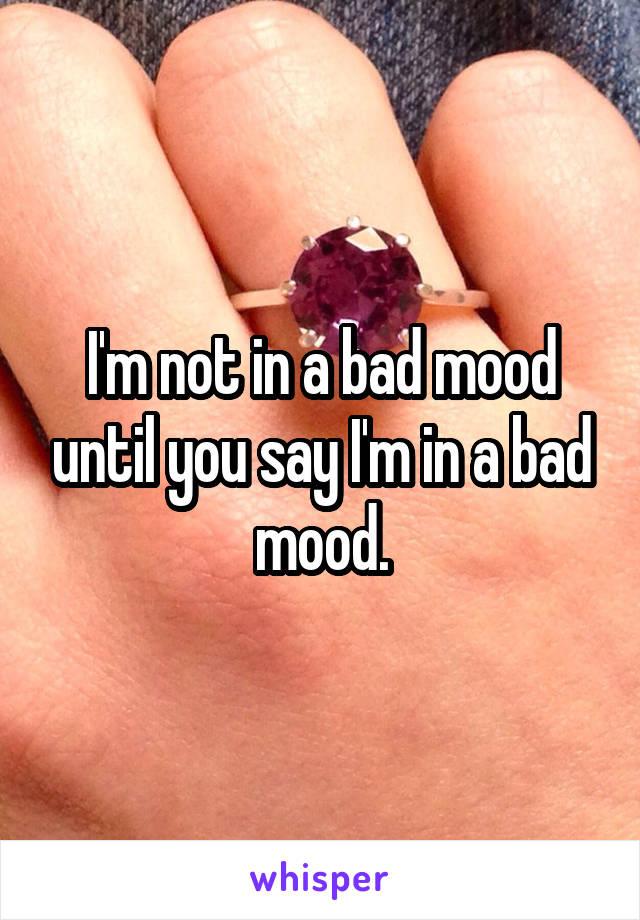 I'm not in a bad mood until you say I'm in a bad mood.