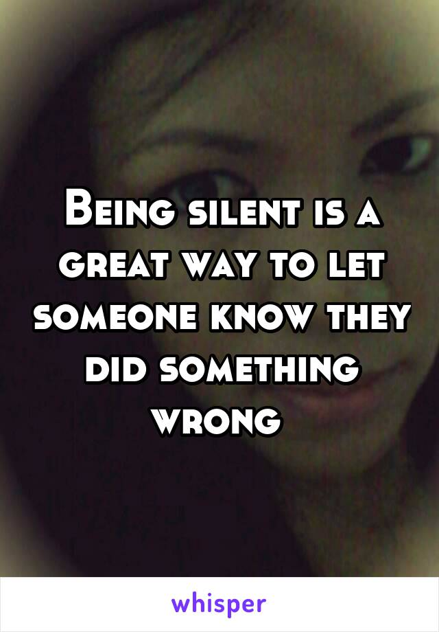 Being silent is a great way to let someone know they did something wrong