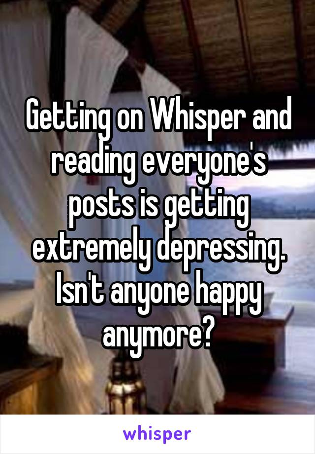 Getting on Whisper and reading everyone's posts is getting extremely depressing. Isn't anyone happy anymore?