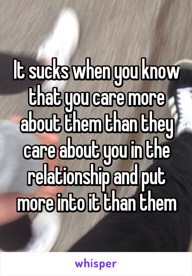 It sucks when you know that you care more about them than they care about you in the relationship and put more into it than them