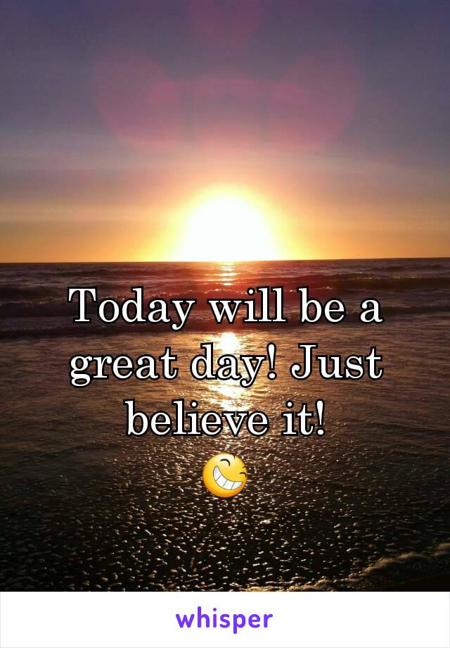 Today will be a great day! Just believe it! 😆