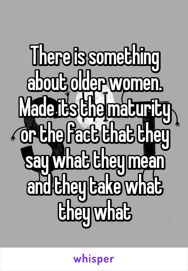 There is something about older women. Made its the maturity or the fact that they say what they mean and they take what they what