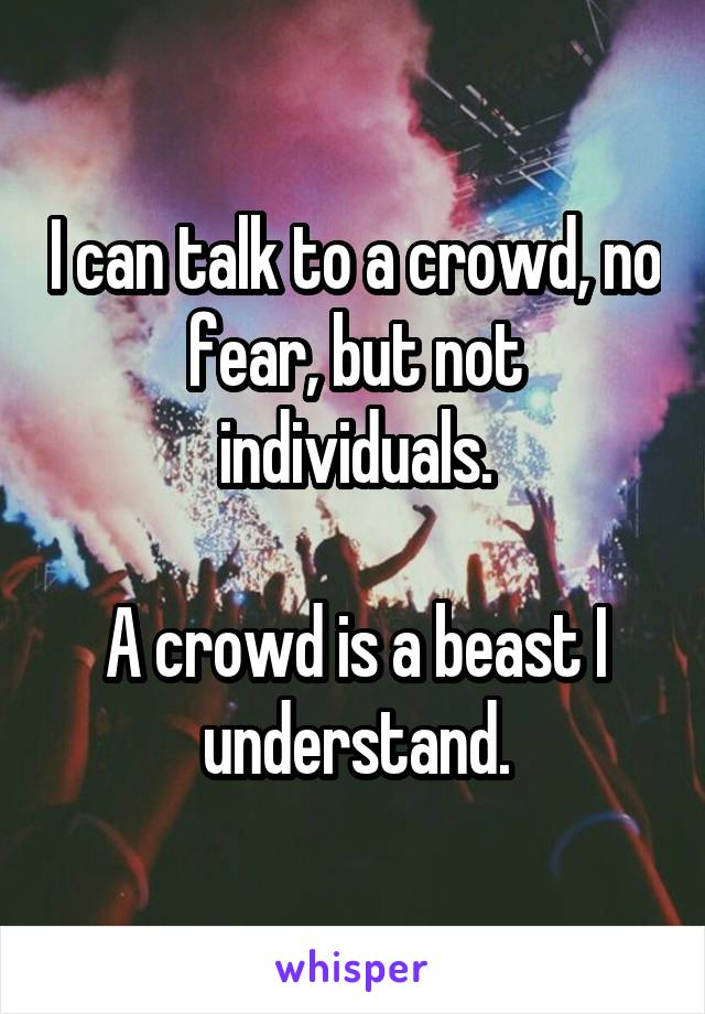 I can talk to a crowd, no fear, but not individuals.  A crowd is a beast I understand.