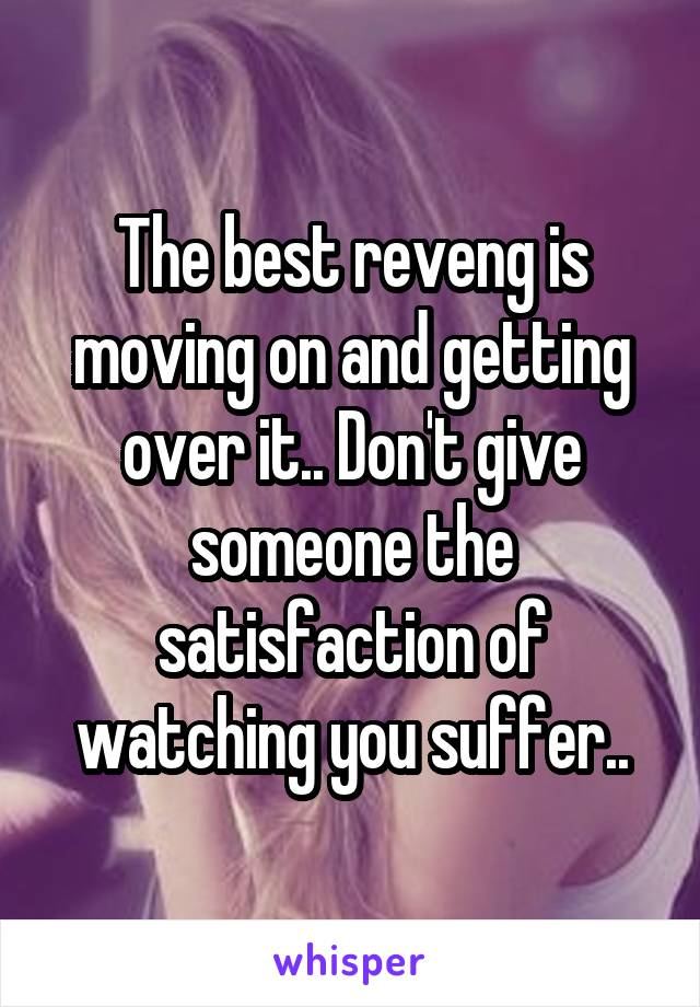 The best reveng is moving on and getting over it.. Don't give someone the satisfaction of watching you suffer..