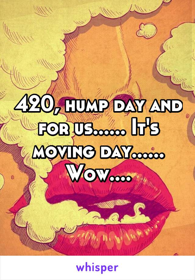 420, hump day and for us...... It's moving day...... Wow....