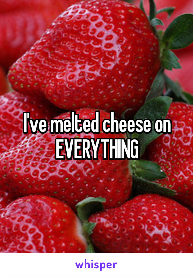 I've melted cheese on EVERYTHING