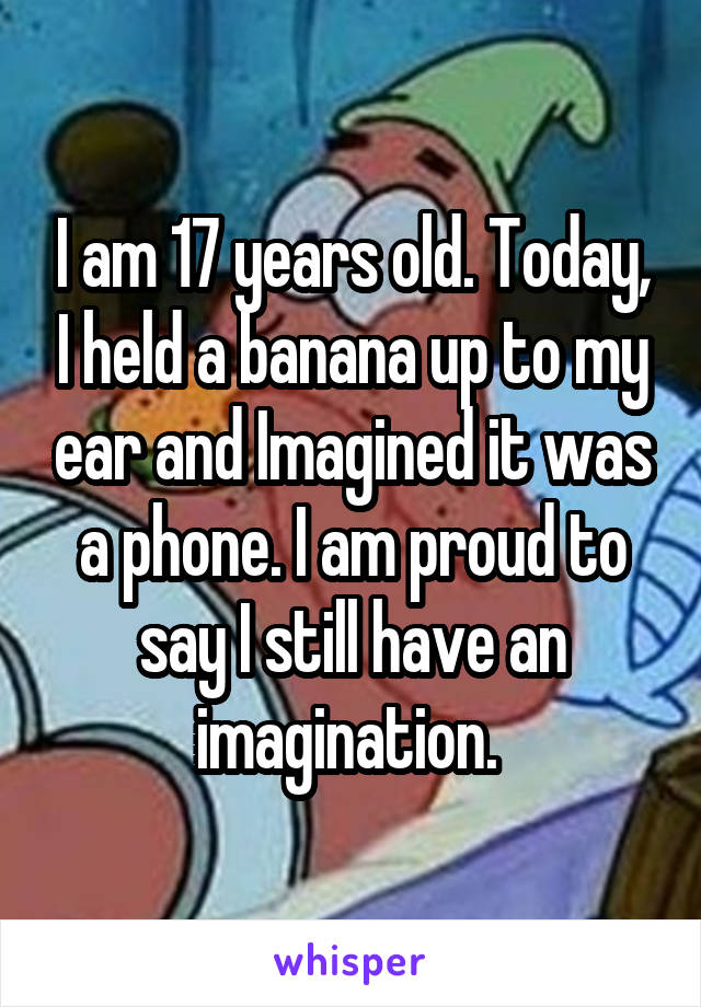 I am 17 years old. Today, I held a banana up to my ear and Imagined it was a phone. I am proud to say I still have an imagination.