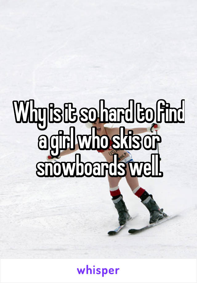 Why is it so hard to find a girl who skis or snowboards well.