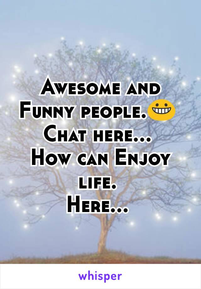 Awesome and Funny people.😀  Chat here...  How can Enjoy life.  Here...