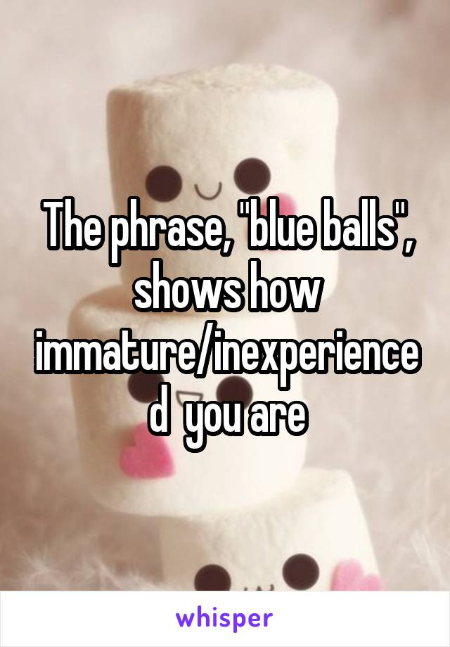 """The phrase, """"blue balls"""", shows how immature/inexperienced  you are"""