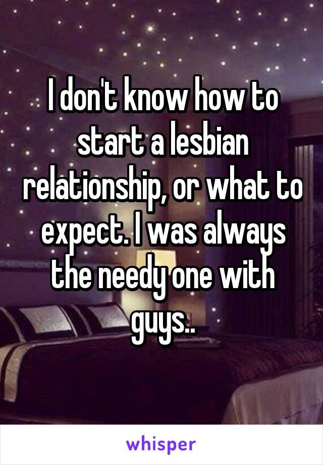 I don't know how to start a lesbian relationship, or what to expect. I was always the needy one with guys..