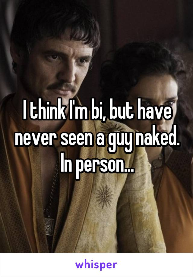 I think I'm bi, but have never seen a guy naked. In person...