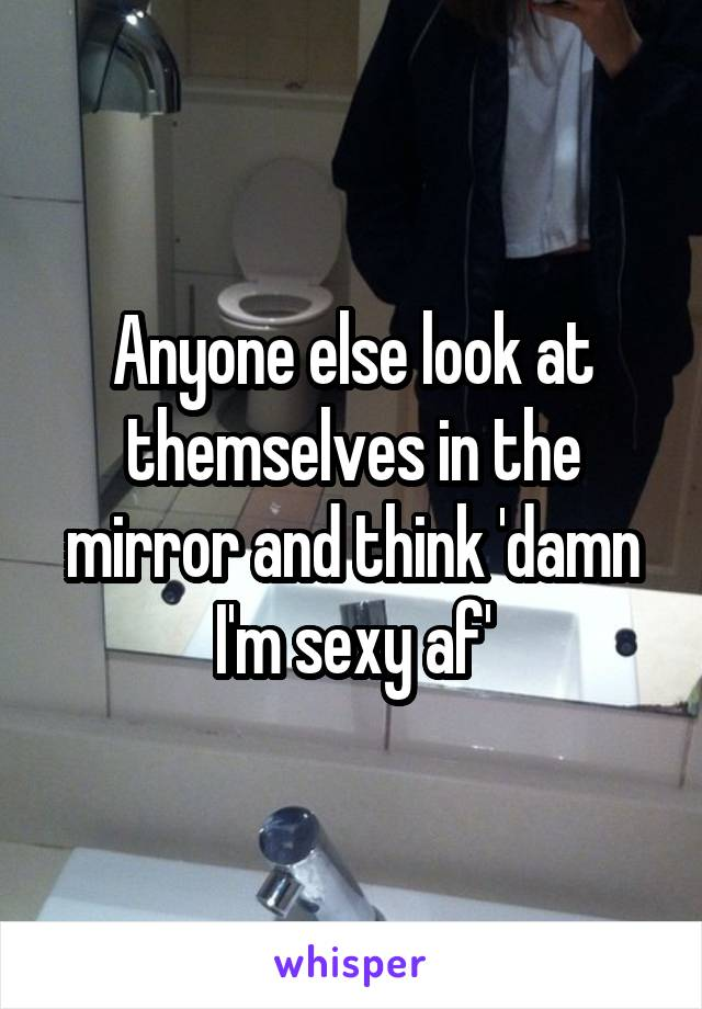 Anyone else look at themselves in the mirror and think 'damn I'm sexy af'