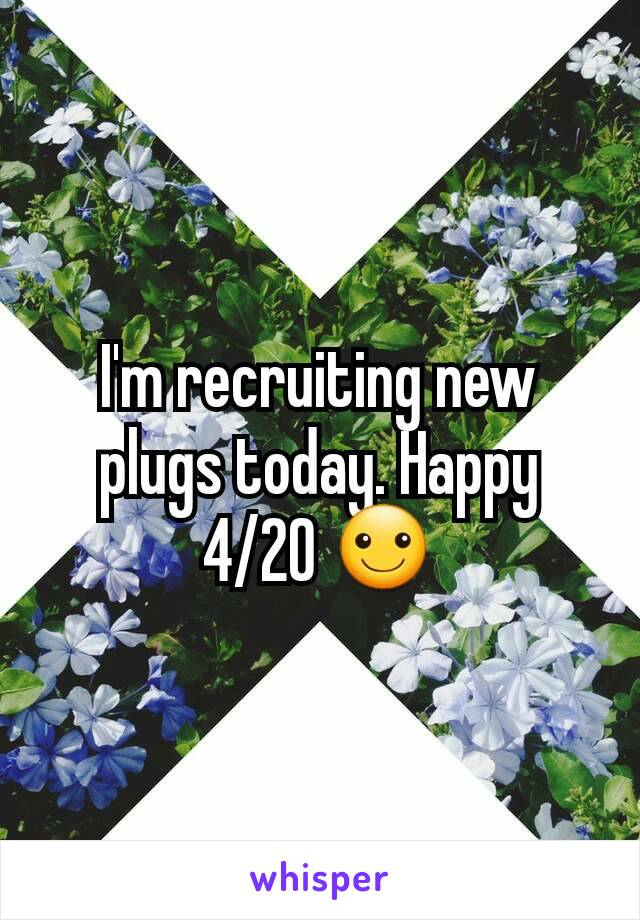 I'm recruiting new plugs today. Happy 4/20 ☺