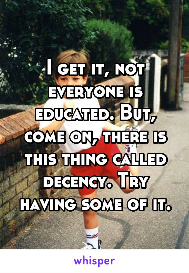 I get it, not everyone is educated. But, come on, there is this thing called decency. Try having some of it.