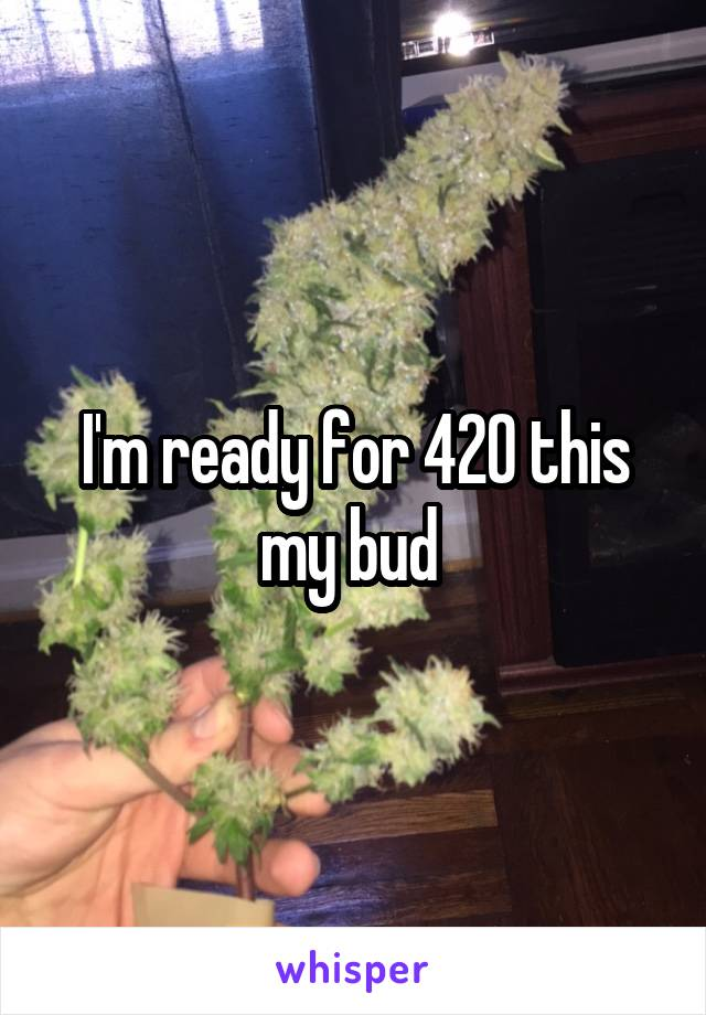 I'm ready for 420 this my bud