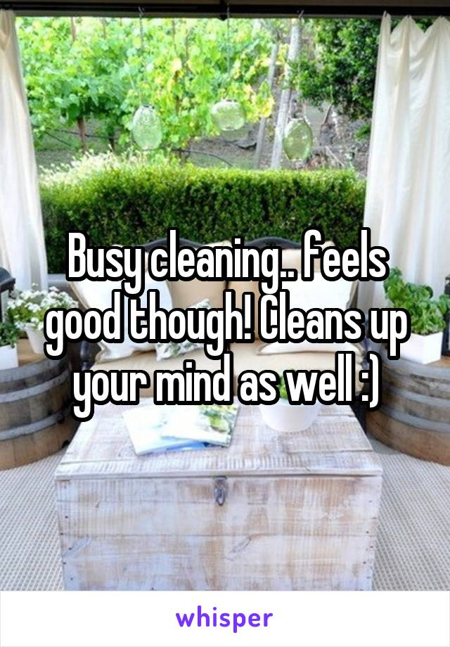 Busy cleaning.. feels good though! Cleans up your mind as well :)