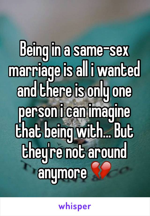 Being in a same-sex marriage is all i wanted and there is only one person i can imagine that being with... But they're not around anymore 💔