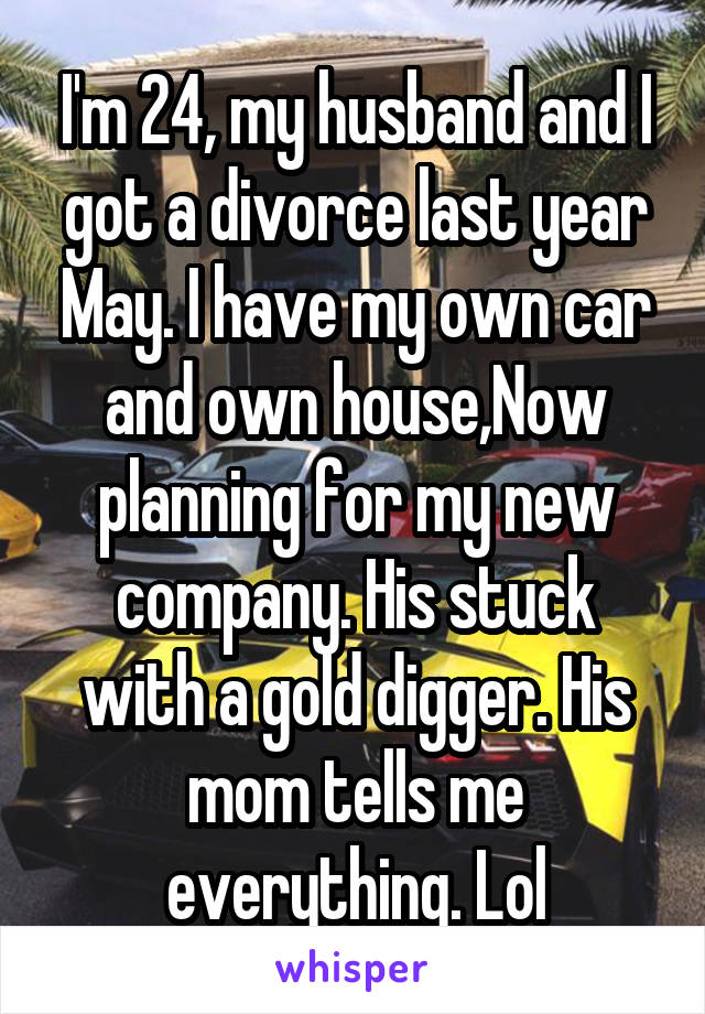 I'm 24, my husband and I got a divorce last year May. I have my own car and own house,Now planning for my new company. His stuck with a gold digger. His mom tells me everything. Lol