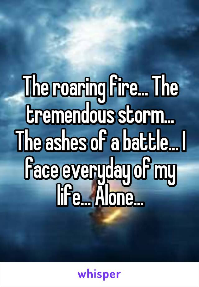 The roaring fire... The tremendous storm... The ashes of a battle... I face everyday of my life... Alone...