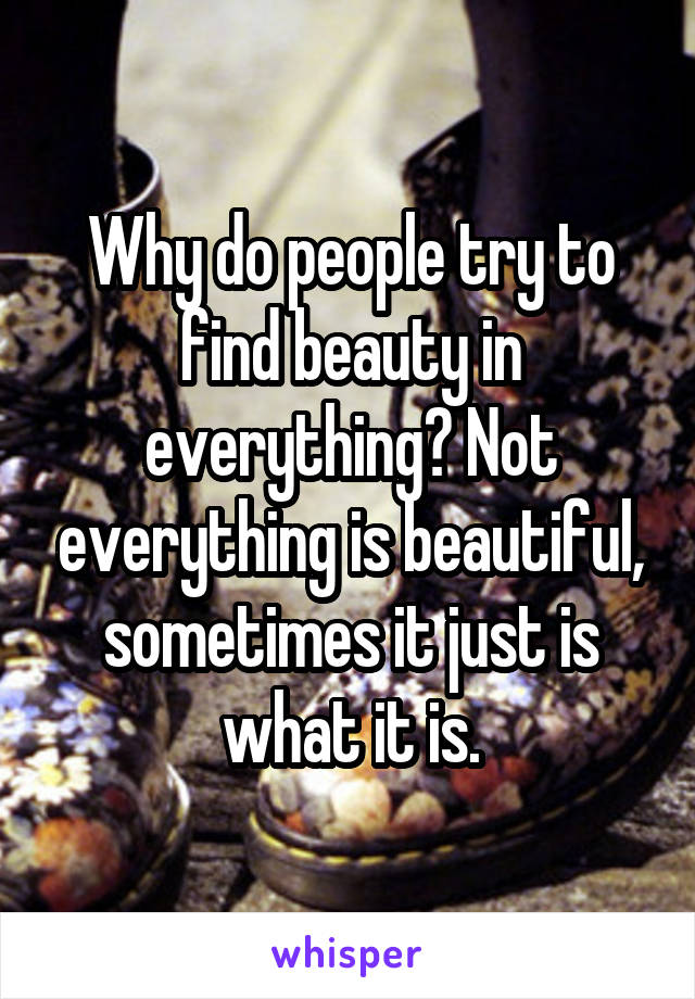 Why do people try to find beauty in everything? Not everything is beautiful, sometimes it just is what it is.