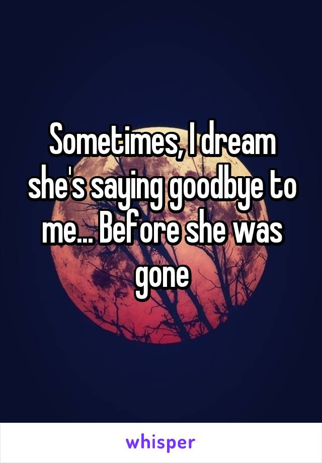 Sometimes, I dream she's saying goodbye to me... Before she was gone