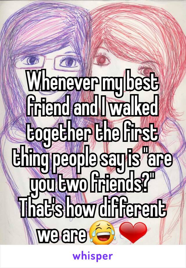 "Whenever my best friend and I walked together the first thing people say is ""are you two friends?"" That's how different we are😂❤"
