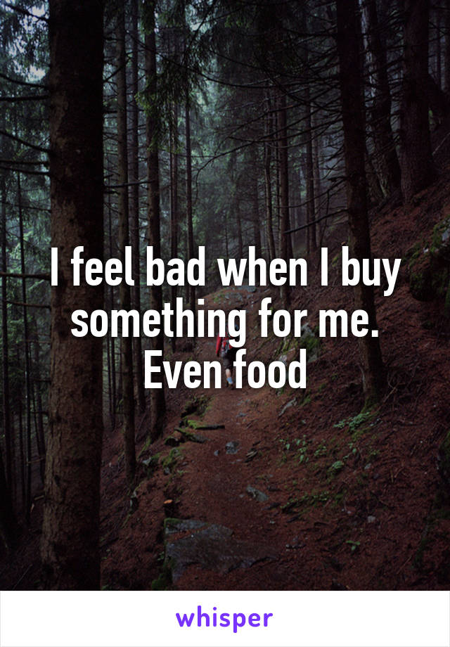 I feel bad when I buy something for me. Even food