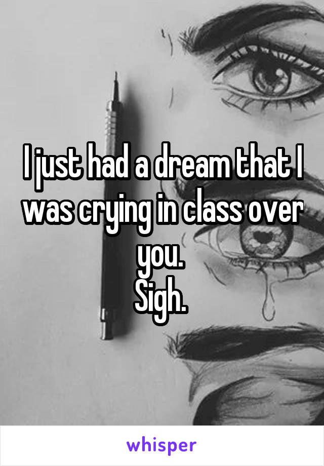 I just had a dream that I was crying in class over you.  Sigh.