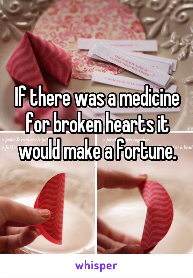 If there was a medicine for broken hearts it would make a fortune.
