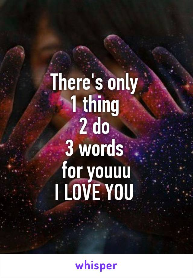 There's only  1 thing  2 do  3 words  for youuu I LOVE YOU