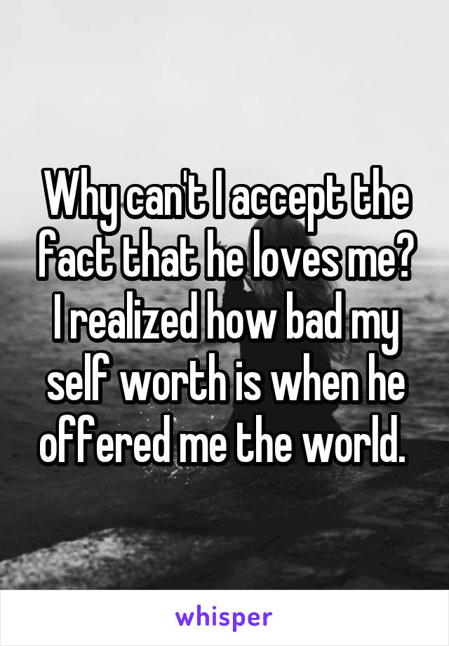Why can't I accept the fact that he loves me? I realized how bad my self worth is when he offered me the world.