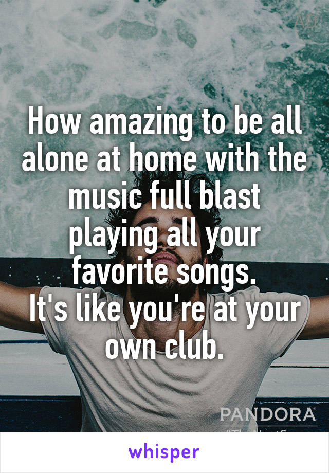 How amazing to be all alone at home with the music full blast playing all your favorite songs. It's like you're at your own club.