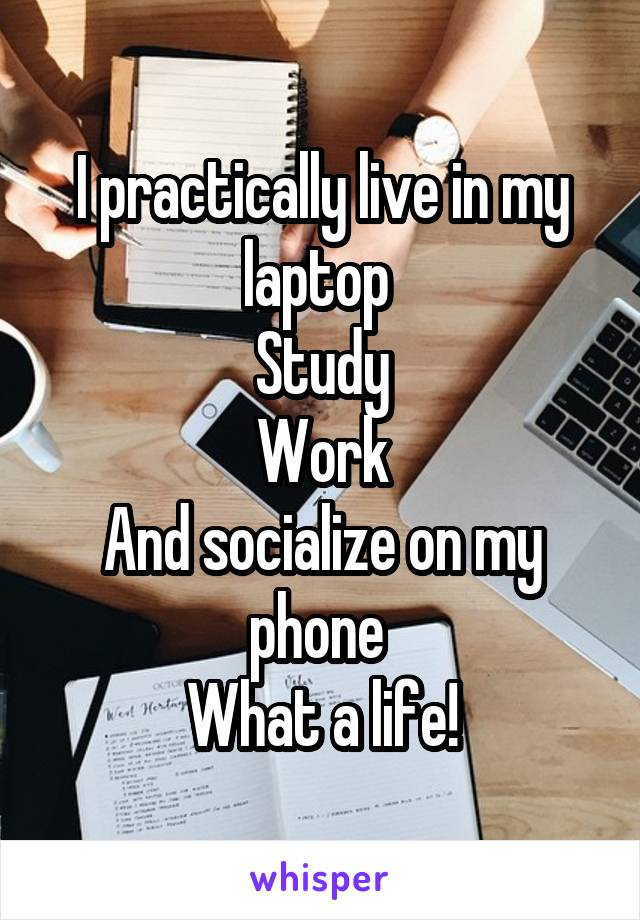 I practically live in my laptop  Study Work And socialize on my phone  What a life!